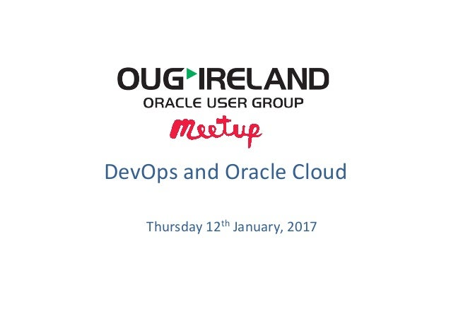 DevOps	   and	   Oracle	   Cloud	    Thursday	   12th	   January,	   2017