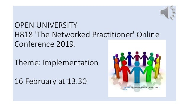 OPEN UNIVERSITY H818 'The Networked Practitioner' Online Conference 2019. Theme: Implementation 16 February at 13.30 This ...
