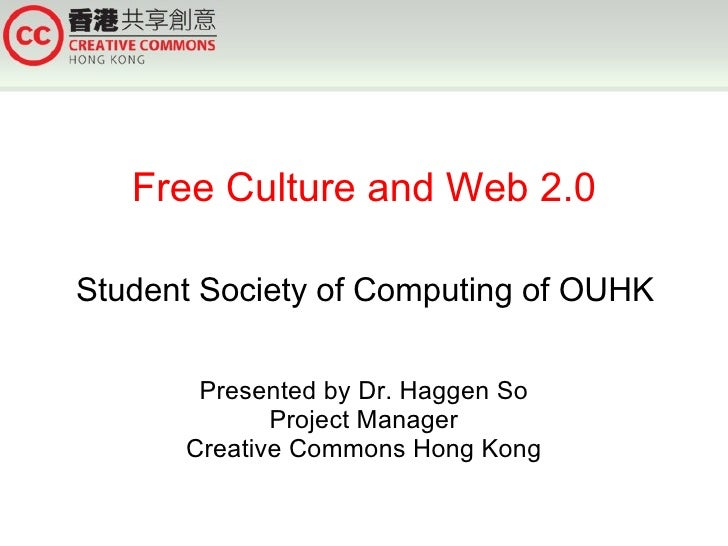 Free Culture and Web 2.0  Student Society of Computing of OUHK         Presented by Dr. Haggen So              Project Man...