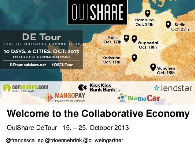 Welcome to the Collaborative Economy OuiShare DeTour 15. – 25. October 2013 @francesca_sp @tdoennebrink @d_weingartner