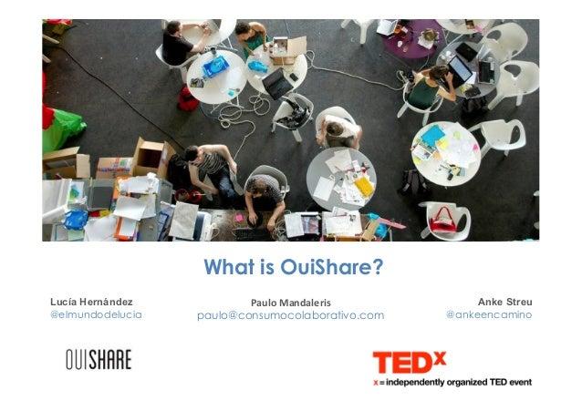 What is OuiShare? Anke Streu @ankeencamino Lucía Hernández @elmundodelucia Paulo  Mandaleris     paulo@consumocolabo...
