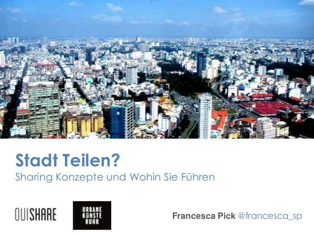 Stadt Teilen? Sharing Konzepte und Wohin Sie Führen Francesca Pick @francesca_sp