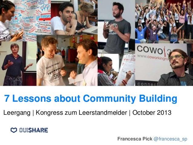 7 Lessons about Community Building Francesca Pick @francesca_sp Leergang | Kongress zum Leerstandmelder | October 2013