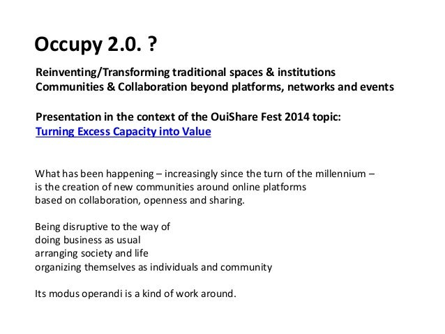 Occupy 2.0. ? Reinventing/Transforming traditional spaces & institutions Communities & Collaboration beyond platforms, net...