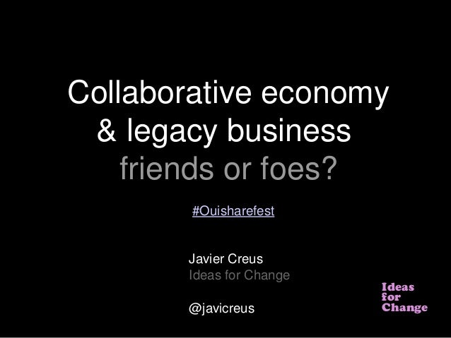 IdeasforChangeCollaborative economy& legacy businessfriends or foes?Javier CreusIdeas for Change@javicreus#Ouisharefest