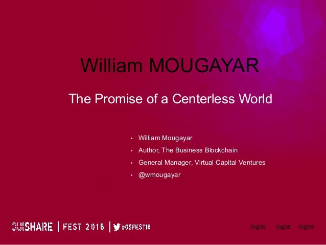 William MOUGAYAR The Promise of a Centerless World logoslogoslogos •  William Mougayar •  Author, The Business Blockchain ...