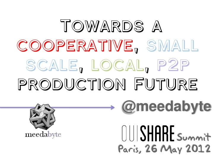 Towards acooperative, small scale, local, p2pproduction Future          @meedabyte                      Summit          Pa...