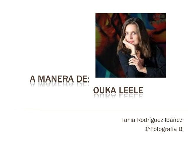 A MANERA DE: OUKA LEELE Tania Rodríguez Ibáñez 1ºFotografia B