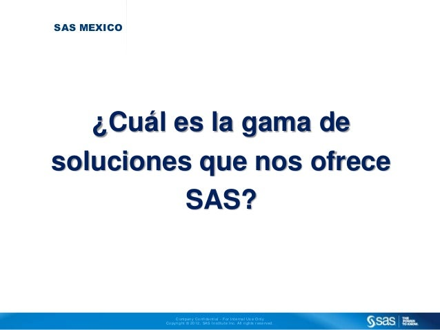 Company Conf ident ial - For Internal Use Only  Copyr ight © 2012, SAS Inst i tute Inc. Al l r ights reserved.  SAS MEXICO...