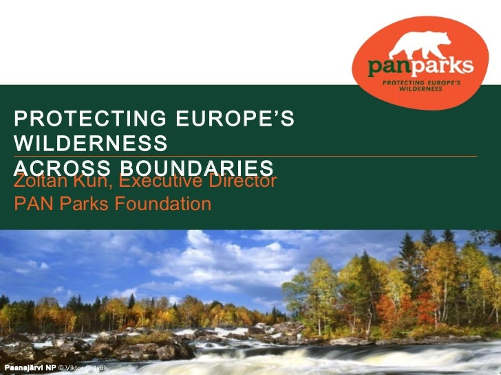 PROTECTING EUROPE'S  WILDERNESS  ACROSS BOUNDARIES  Zoltan Kun, Executive Director  PAN Parks FoundationPaanajärvi NP © Vi...
