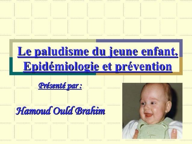 Le paludisme du jeune enfant. Epidémiologie et prévention    Présenté par :Hamoud Ould Brahim