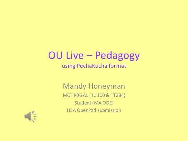 OU Live – Pedagogy using PechaKucha format Mandy Honeyman MCT R06 AL (TU100 & TT284) Student (MA ODE) HEA OpenPad submissi...