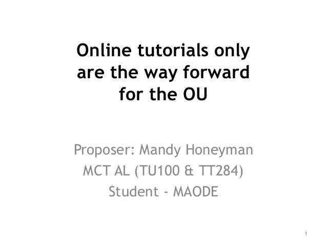 Online tutorials only are the way forward for the OU Proposer: Mandy Honeyman MCT AL (TU100 & TT284) Student - MAODE 1