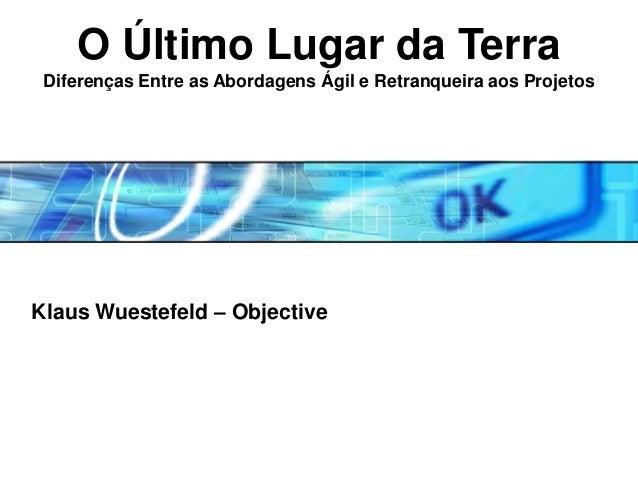 O Último Lugar da Terra Diferenças Entre as Abordagens Ágil e Retranqueira aos Projetos  Klaus Wuestefeld – Objective  Cop...