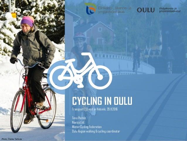 CYCLING IN OULU Transport 2.0 visit in Helsinki, 29.11.2016 Timo Perälä Navico Ltd. Winter Cycling Federation Oulu Region ...