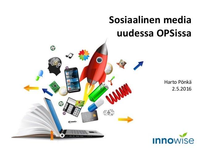Sosiaalinen media uudessa OPSissa Harto Pönkä 2.5.2016
