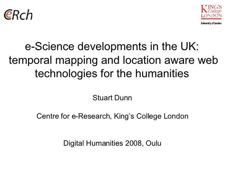 e-Science developments in the UK:  temporal mapping and location aware web technologies for the humanities  Stuart Dunn Ce...