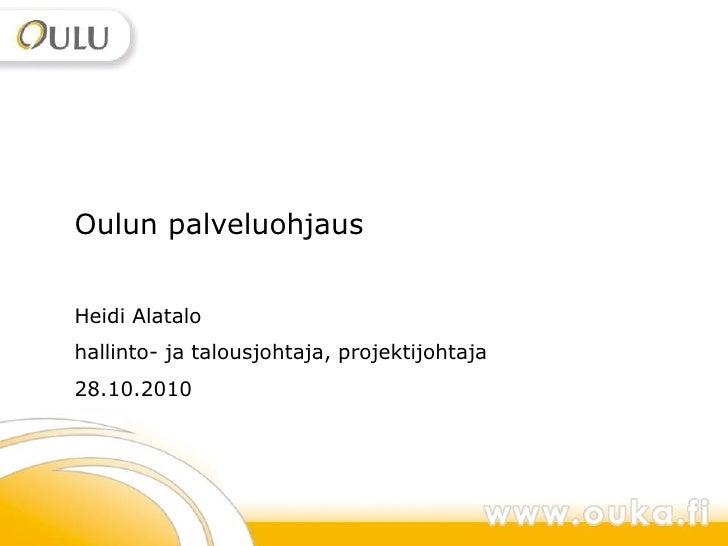 1Oulun palveluohjausHeidi Alatalohallinto- ja talousjohtaja, projektijohtaja28.10.2010                                    ...