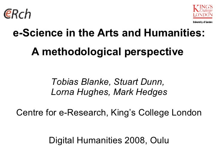 e-Science in the Arts and Humanities: A methodological perspective   Tobias Blanke, Stuart Dunn,  Lorna Hughes, Mark Hedge...