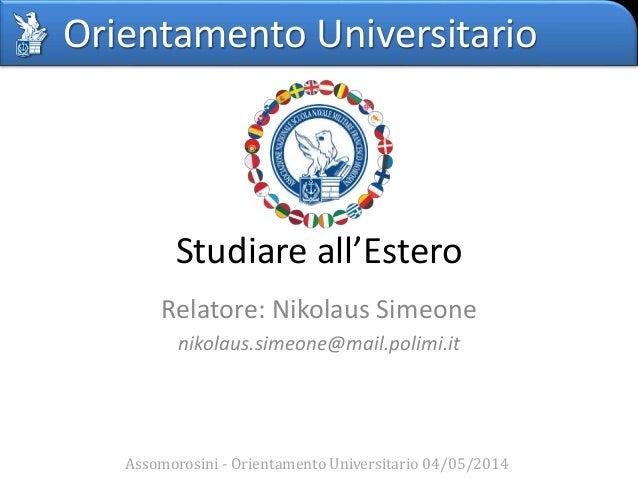 Orientamento Universitario Studiare all'Estero Relatore: Nikolaus Simeone nikolaus.simeone@mail.polimi.it Assomorosini - O...