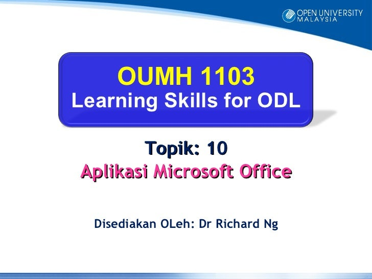OUMH 1103Learning Skills for ODL       Topik: 10Aplikasi Microsoft Office  Disediakan OLeh: Dr Richard Ng