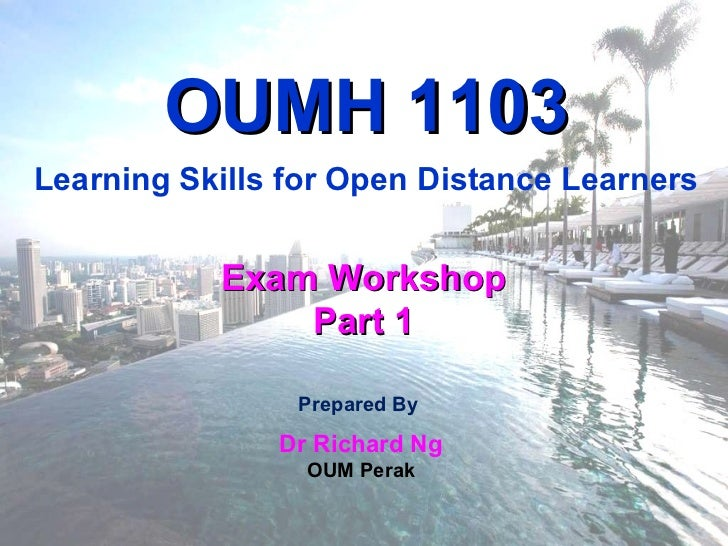 Prepared By  Dr Richard Ng OUM Perak Exam Workshop Part 1 OUMH 1103 Learning Skills for Open Distance Learners