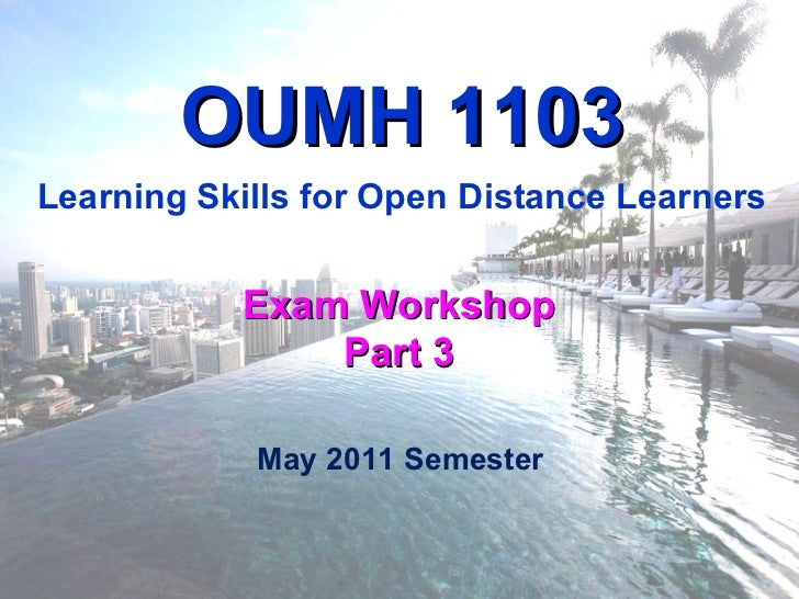 Exam Workshop Part 3 OUMH 1103 Learning Skills for Open Distance Learners May 2011 Semester