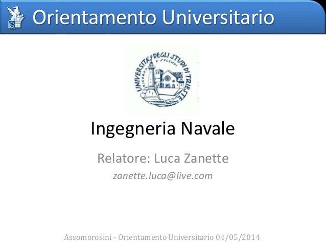 Orientamento Universitario Ingegneria Navale Relatore: Luca Zanette zanette.luca@live.com Assomorosini - Orientamento Univ...