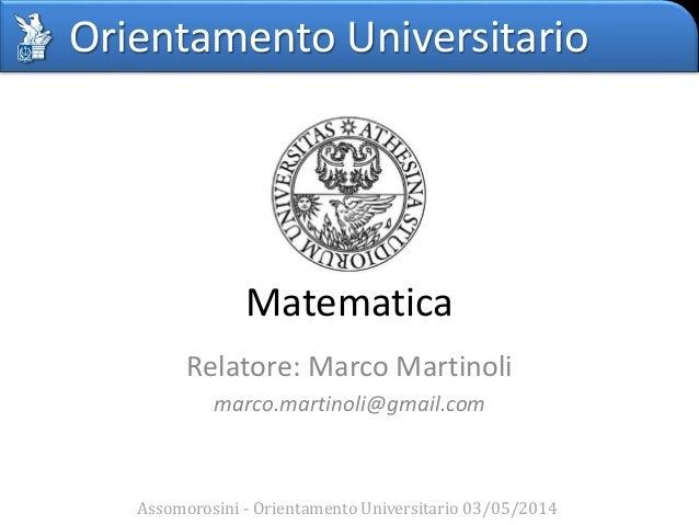 Orientamento Universitario Matematica Relatore: Marco Martinoli marco.martinoli@gmail.com Assomorosini - Orientamento Univ...