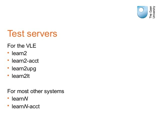 Test servers For the VLE • learn2 • learn2-acct • learn2upg • learn2lt For most other systems • learnN • learnN-acct