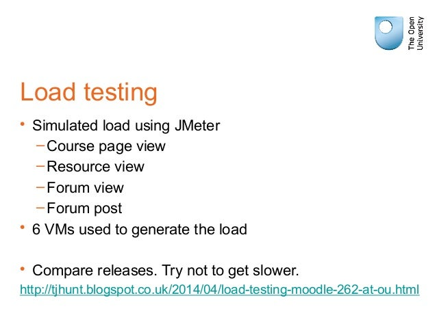 Load testing • Simulated load using JMeter –Course page view –Resource view –Forum view –Forum post • 6 VMs used to genera...