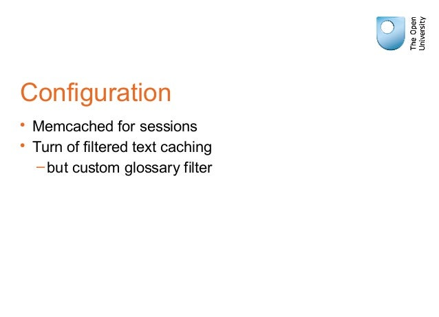 Configuration • Memcached for sessions • Turn of filtered text caching –but custom glossary filter