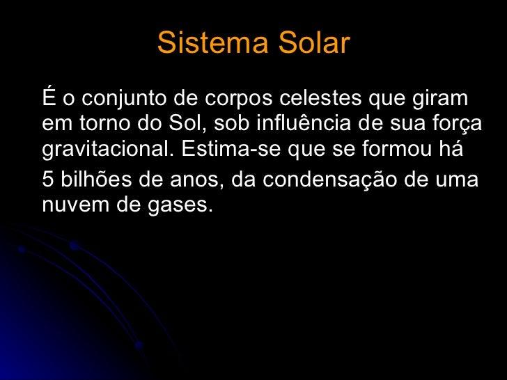 Sistema Solar <ul><li>É o conjunto de corpos celestes que giram em torno do Sol, sob influência de sua força gravitacional...