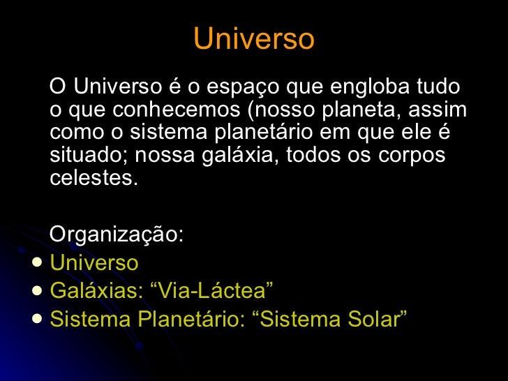 Universo <ul><li>O Universo é o espaço que engloba tudo o que conhecemos (nosso planeta, assim como o sistema planetário e...
