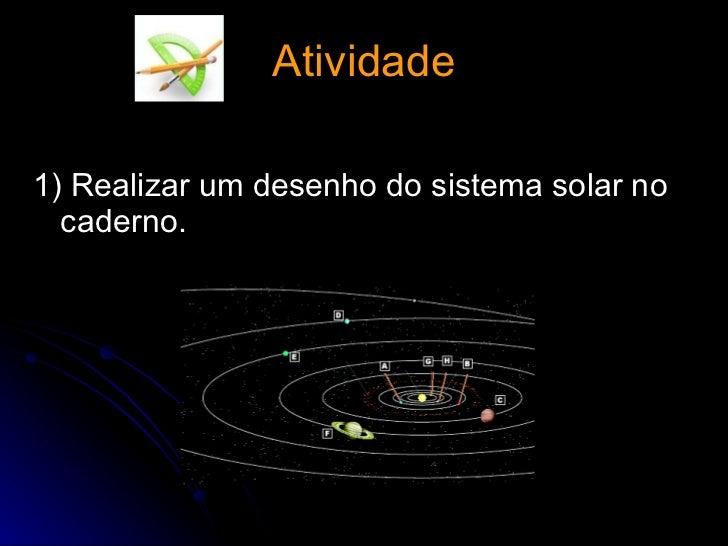 Atividade <ul><li>1) Realizar um desenho do sistema solar no caderno. </li></ul>