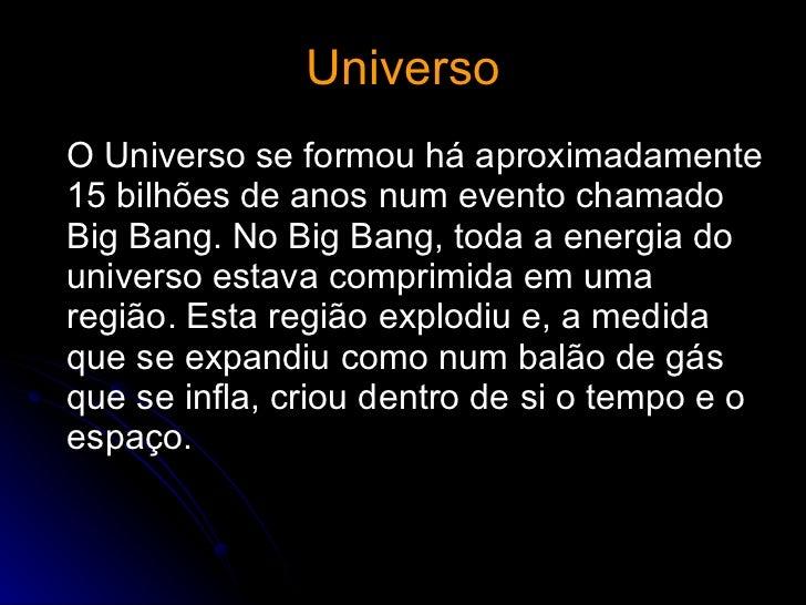 Universo <ul><li>O Universo se formou há aproximadamente 15 bilhões de anos num evento chamado Big Bang. No Big Bang, toda...