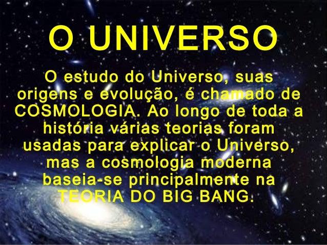 O UNIVERSO O estudo do Universo, suas origens e evolução, é chamado de COSMOLOGIA. Ao longo de toda a história várias teor...