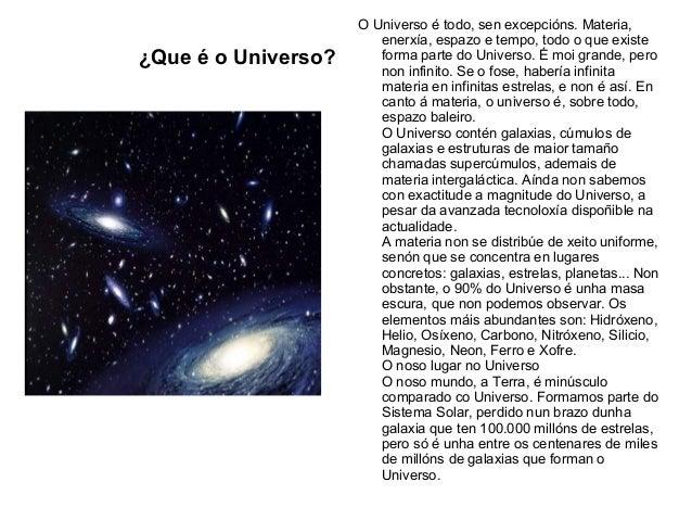 ¿Que é o Universo?O Universo é todo, sen excepcións. Materia,enerxía, espazo e tempo, todo o que existeforma parte do Univ...
