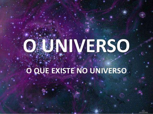 O UNIVERSO O QUE EXISTE NO UNIVERSO