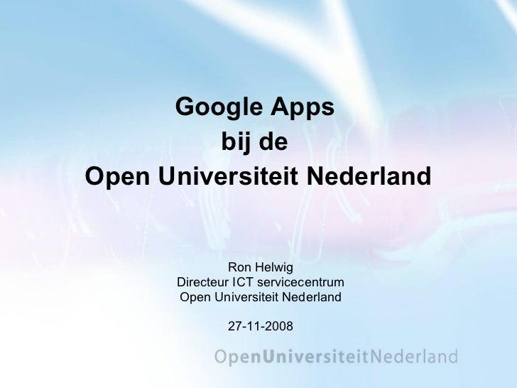 Google Apps  bij de  Open Universiteit Nederland Ron Helwig Directeur ICT servicecentrum Open Universiteit Nederland 27-11...
