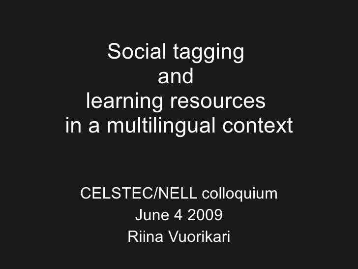 Social tagging  and  learning resources  in a multilingual context CELSTEC/NELL colloquium June 4 2009 Riina Vuorikari