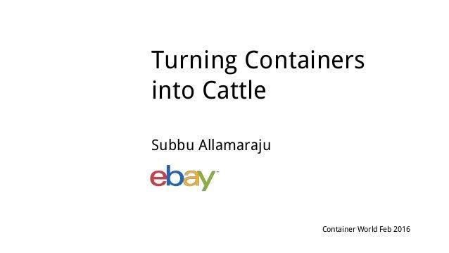 Turning Containers into Cattle Subbu Allamaraju Container World Feb 2016