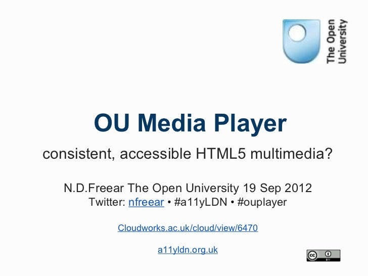 OU Media Playerconsistent, accessible HTML5 multimedia?  N.D.Freear The Open University 19 Sep 2012      Twitter: nfreear ...