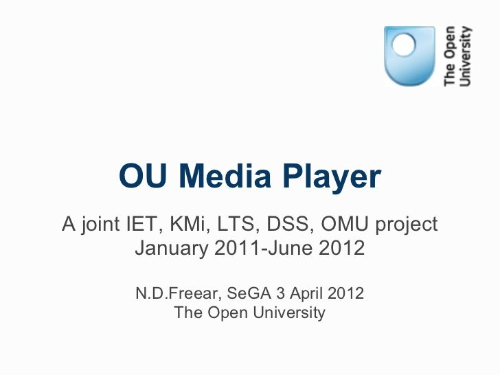 OU Media PlayerA joint IET, KMi, LTS, DSS, OMU project         January 2011-June 2012       N.D.Freear, SeGA 3 April 2012 ...