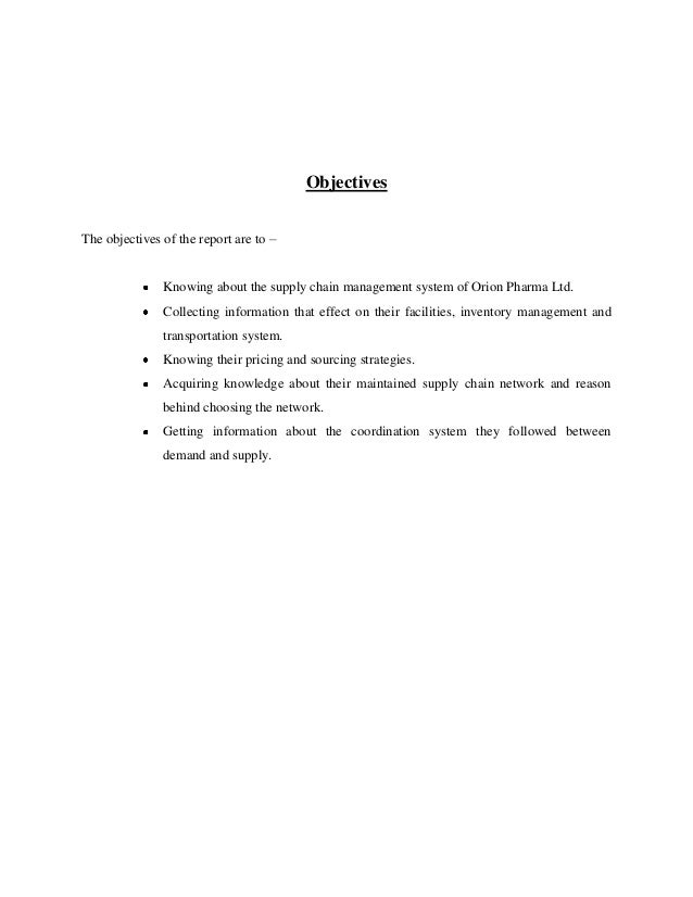 Objectives The objectives of the report are to –  Knowing about the supply chain management system of Orion Pharma Ltd. Co...