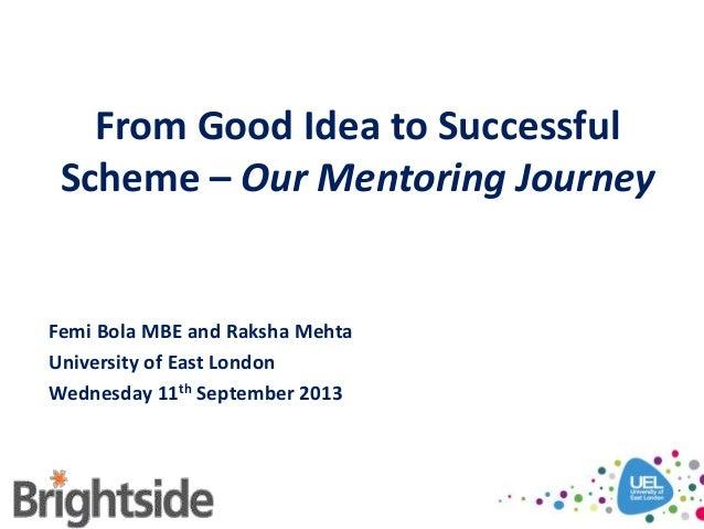 From Good Idea to Successful Scheme – Our Mentoring Journey Femi Bola MBE and Raksha Mehta University of East London Wedne...