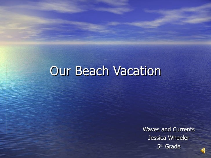 Our Beach Vacation Waves and Currents Jessica Wheeler 5 th  Grade