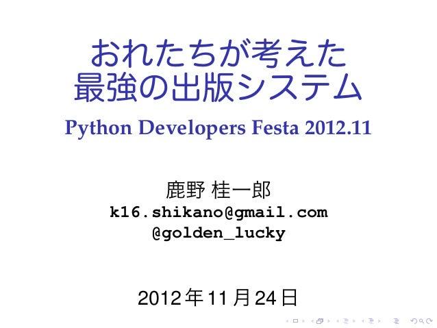 おれたちが考えた最強の出版システムPython Developers Festa 2012.11          鹿野 桂一郎    k16.shikano@gmail.com        @golden_lucky       2012 ...