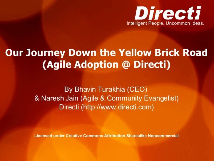 Our Journey Down the Yellow Brick Road (Agile Adoption @ Directi) <ul><li>By Bhavin Turakhia (CEO)  </li></ul><ul><li>& Na...