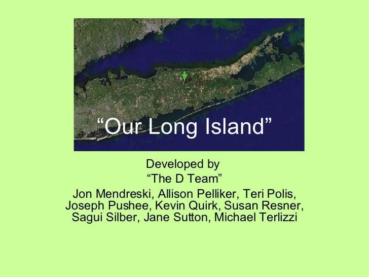 """ Our Long Island"" Developed by  "" The D Team"" Jon Mendreski, Allison Pelliker, Teri Polis, Joseph Pushee, Kevin Quirk, Su..."